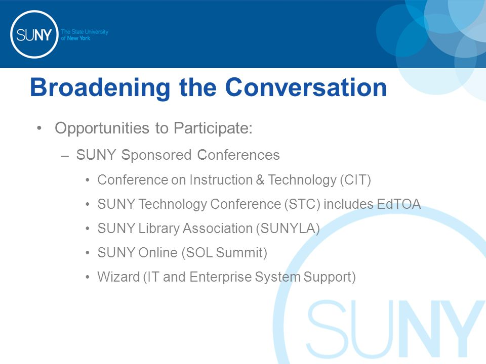 Broadening the Conversation Opportunities to Participate: –SUNY Sponsored Conferences Conference on Instruction & Technology (CIT) SUNY Technology Conference (STC) includes EdTOA SUNY Library Association (SUNYLA) SUNY Online (SOL Summit) Wizard (IT and Enterprise System Support)