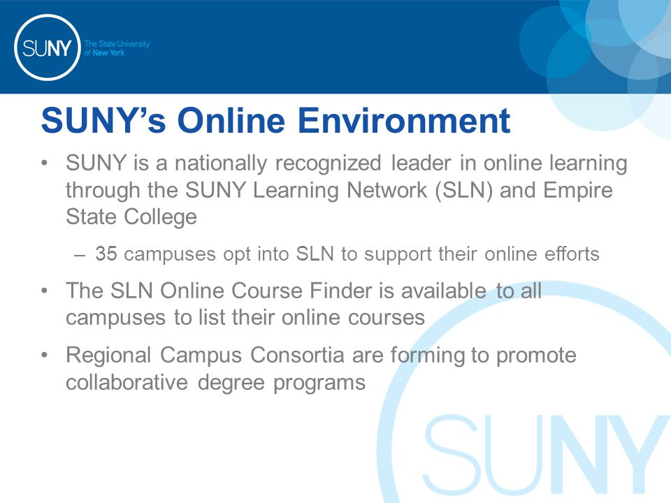 SUNY's Online Environment SUNY is a nationally recognized leader in online learning through the SUNY Learning Network (SLN) and Empire State College –35 campuses opt into SLN to support their online efforts The SLN Online Course Finder is available to all campuses to list their online courses Regional Campus Consortia are forming to promote collaborative degree programs