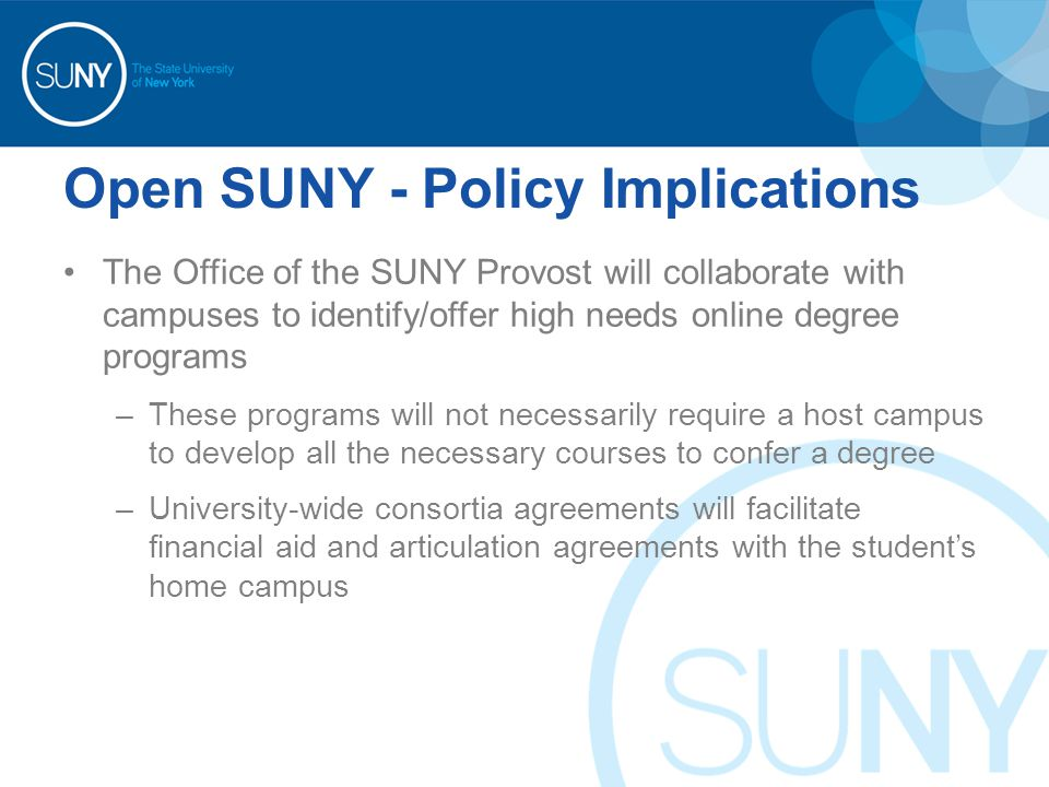 Open SUNY - Policy Implications The Office of the SUNY Provost will collaborate with campuses to identify/offer high needs online degree programs –These programs will not necessarily require a host campus to develop all the necessary courses to confer a degree –University-wide consortia agreements will facilitate financial aid and articulation agreements with the student's home campus