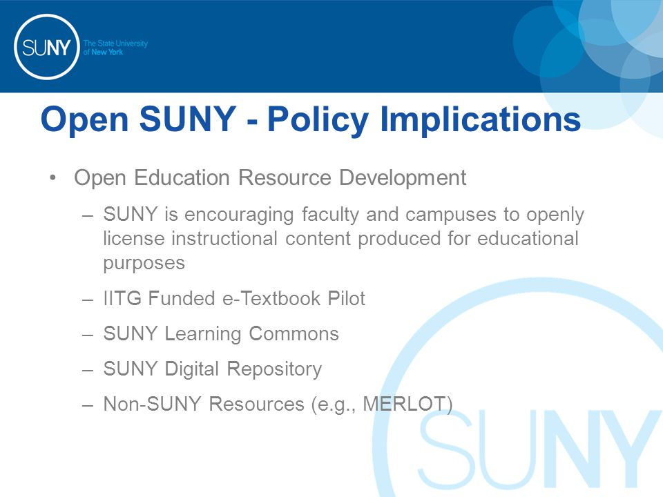 Open SUNY - Policy Implications Open Education Resource Development –SUNY is encouraging faculty and campuses to openly license instructional content produced for educational purposes –IITG Funded e-Textbook Pilot –SUNY Learning Commons –SUNY Digital Repository –Non-SUNY Resources (e.g., MERLOT)