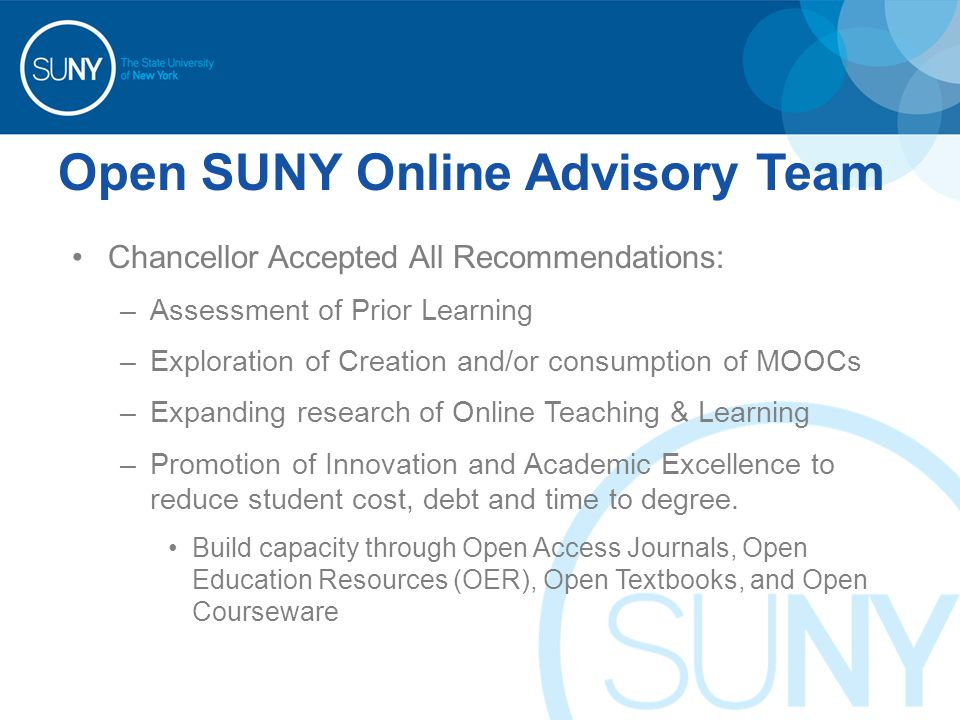 Open SUNY Online Advisory Team Chancellor Accepted All Recommendations: –Assessment of Prior Learning –Exploration of Creation and/or consumption of MOOCs –Expanding research of Online Teaching & Learning –Promotion of Innovation and Academic Excellence to reduce student cost, debt and time to degree.