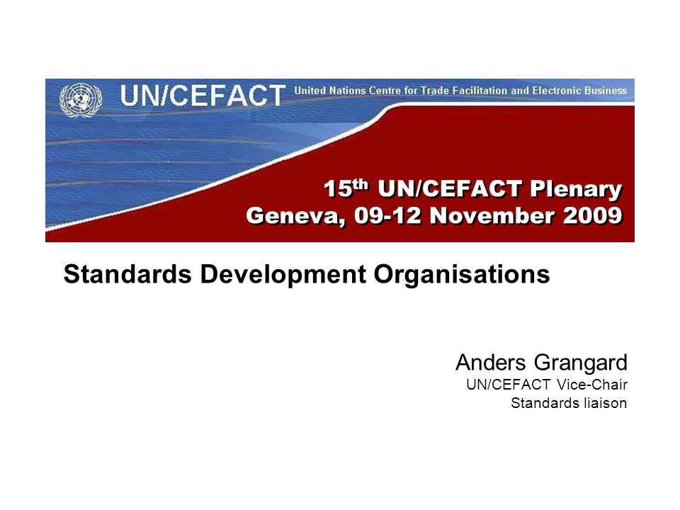 15 th UN/CEFACT Plenary Geneva, November 2009 Standards Development Organisations Anders Grangard UN/CEFACT Vice-Chair Standards liaison