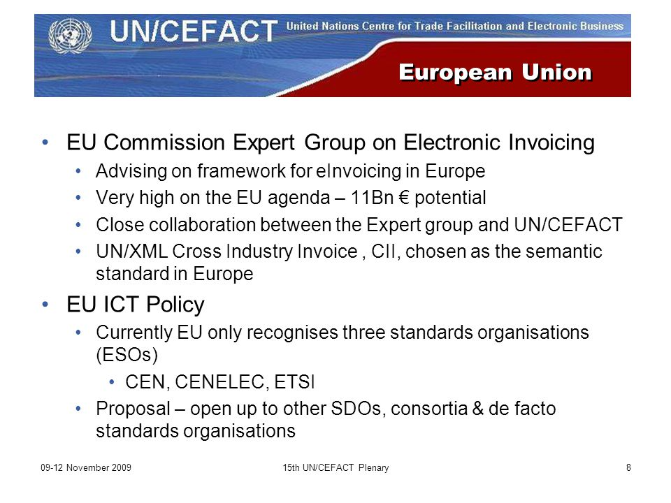 09-12 November th UN/CEFACT Plenary8 European Union EU Commission Expert Group on Electronic Invoicing Advising on framework for eInvoicing in Europe Very high on the EU agenda – 11Bn € potential Close collaboration between the Expert group and UN/CEFACT UN/XML Cross Industry Invoice, CII, chosen as the semantic standard in Europe EU ICT Policy Currently EU only recognises three standards organisations (ESOs) CEN, CENELEC, ETSI Proposal – open up to other SDOs, consortia & de facto standards organisations