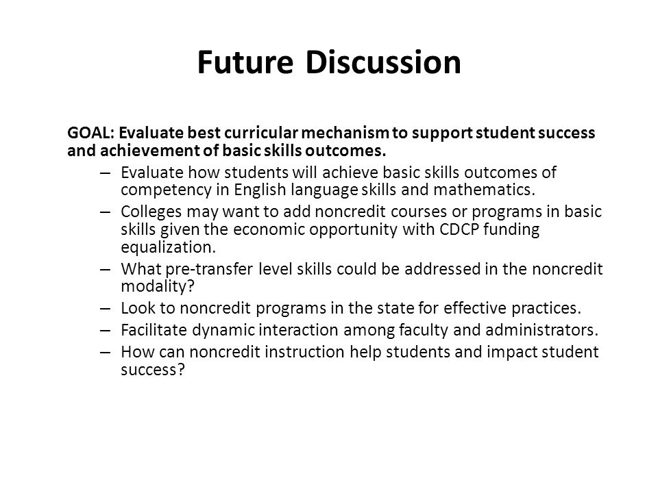 Future Discussion GOAL: Evaluate best curricular mechanism to support student success and achievement of basic skills outcomes.