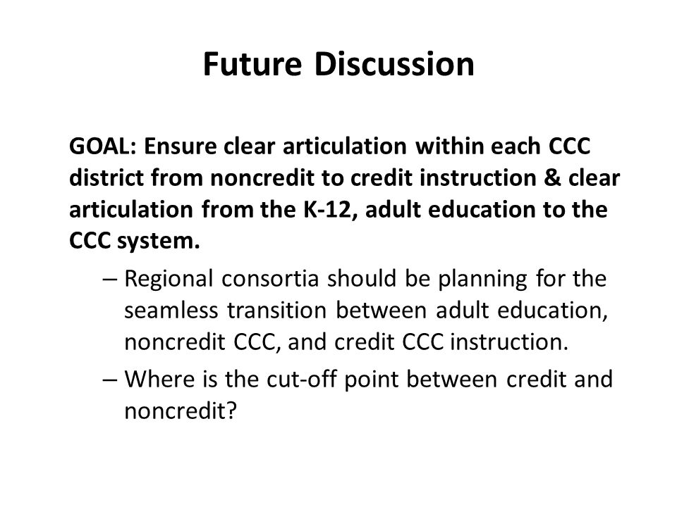 Future Discussion GOAL: Ensure clear articulation within each CCC district from noncredit to credit instruction & clear articulation from the K-12, adult education to the CCC system.