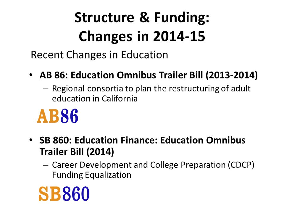 Structure & Funding: Changes in AB 86: Education Omnibus Trailer Bill ( ) – Regional consortia to plan the restructuring of adult education in California SB 860: Education Finance: Education Omnibus Trailer Bill (2014) – Career Development and College Preparation (CDCP) Funding Equalization Recent Changes in Education