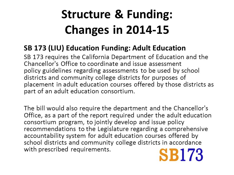 Structure & Funding: Changes in SB 173 (LIU) Education Funding: Adult Education SB 173 requires the California Department of Education and the Chancellor s Office to coordinate and issue assessment policy guidelines regarding assessments to be used by school districts and community college districts for purposes of placement in adult education courses offered by those districts as part of an adult education consortium.
