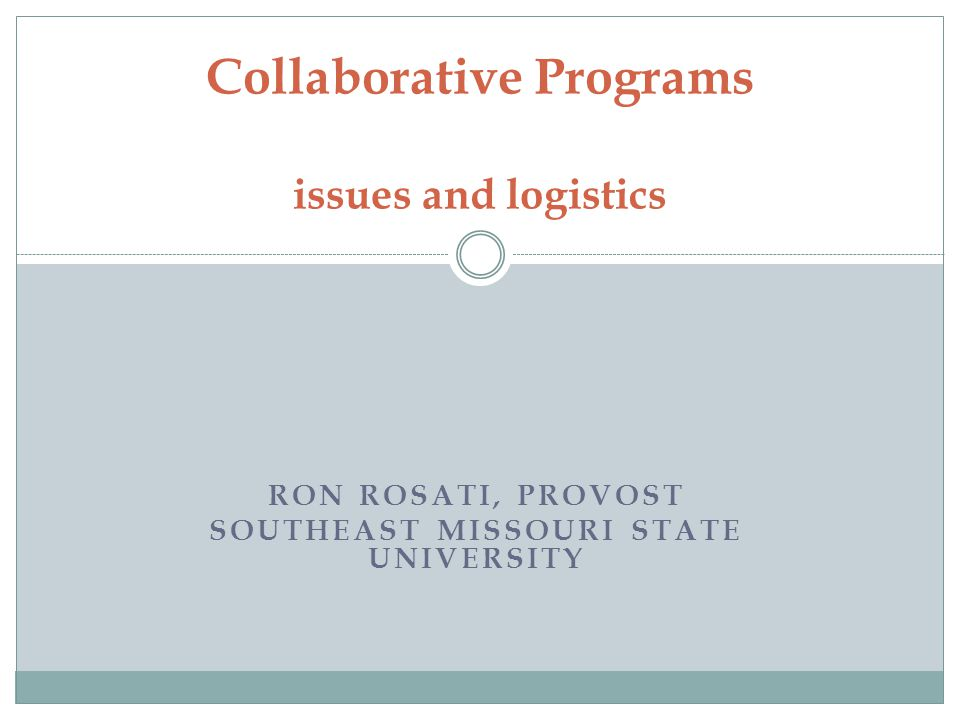 RON ROSATI, PROVOST SOUTHEAST MISSOURI STATE UNIVERSITY Collaborative Programs issues and logistics