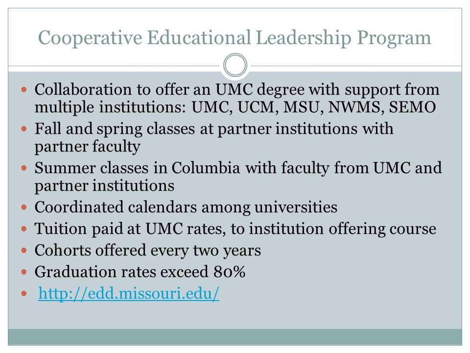 Cooperative Educational Leadership Program Collaboration to offer an UMC degree with support from multiple institutions: UMC, UCM, MSU, NWMS, SEMO Fall and spring classes at partner institutions with partner faculty Summer classes in Columbia with faculty from UMC and partner institutions Coordinated calendars among universities Tuition paid at UMC rates, to institution offering course Cohorts offered every two years Graduation rates exceed 80%