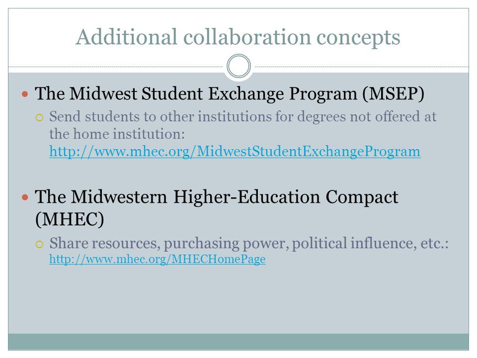 Additional collaboration concepts The Midwest Student Exchange Program (MSEP)  Send students to other institutions for degrees not offered at the home institution:     The Midwestern Higher-Education Compact (MHEC)  Share resources, purchasing power, political influence, etc.: