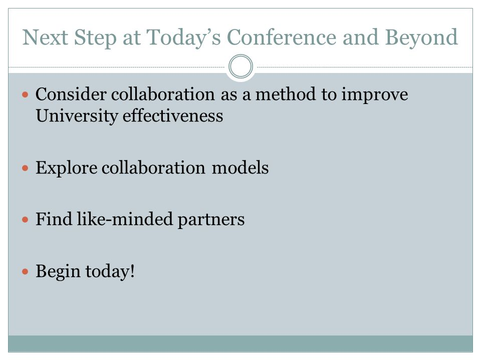 Next Step at Today's Conference and Beyond Consider collaboration as a method to improve University effectiveness Explore collaboration models Find like-minded partners Begin today!