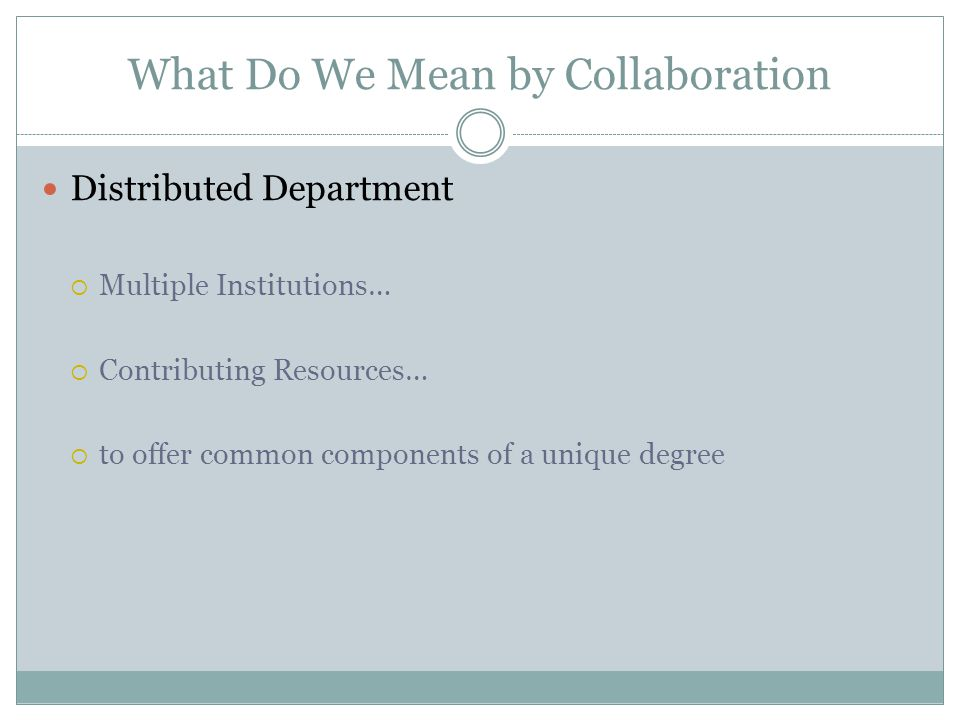 What Do We Mean by Collaboration Distributed Department  Multiple Institutions…  Contributing Resources…  to offer common components of a unique degree