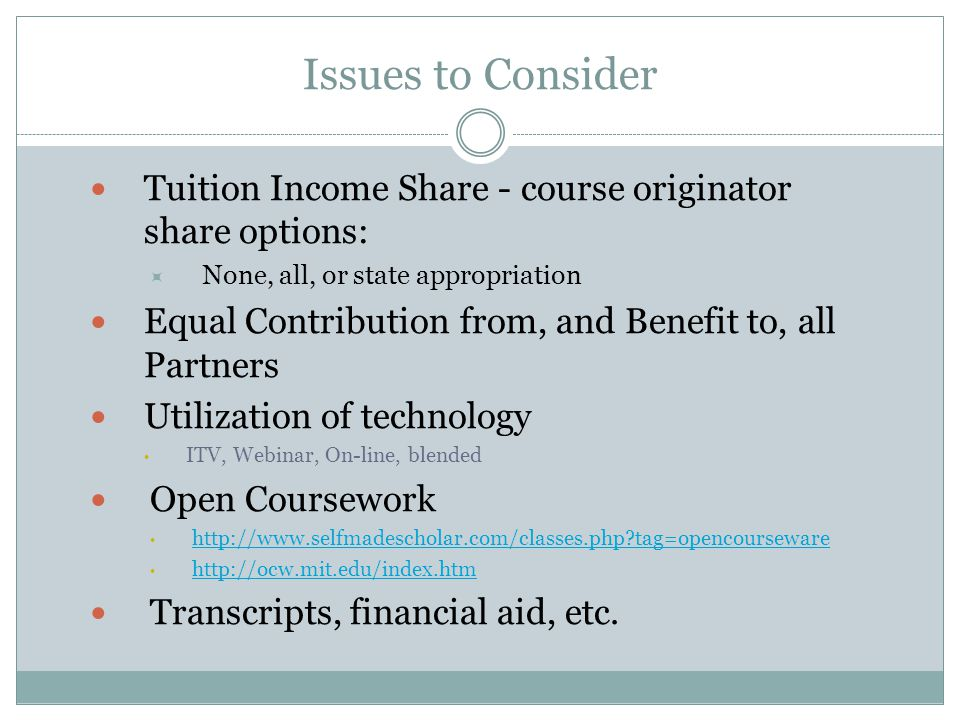 Issues to Consider Tuition Income Share - course originator share options:  None, all, or state appropriation Equal Contribution from, and Benefit to, all Partners Utilization of technology ITV, Webinar, On-line, blended Open Coursework   tag=opencourseware   Transcripts, financial aid, etc.