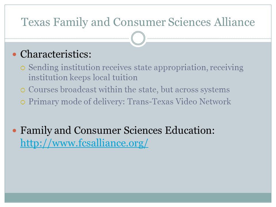 Texas Family and Consumer Sciences Alliance Characteristics:  Sending institution receives state appropriation, receiving institution keeps local tuition  Courses broadcast within the state, but across systems  Primary mode of delivery: Trans-Texas Video Network Family and Consumer Sciences Education:
