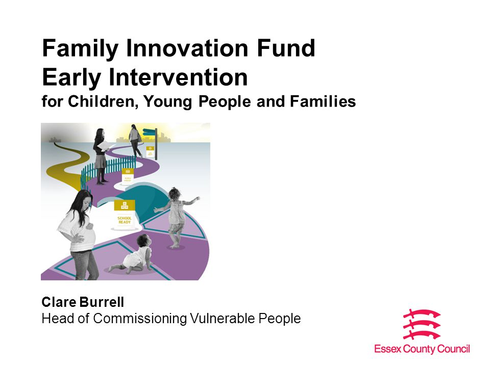 Family Innovation Fund Early Intervention for Children, Young People and Families Clare Burrell Head of Commissioning Vulnerable People