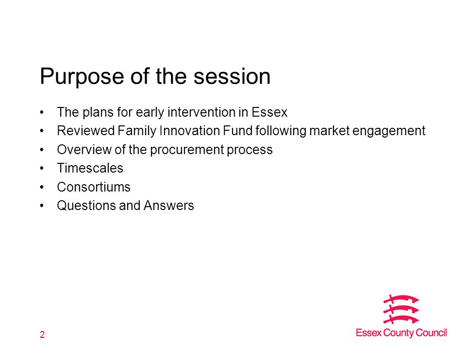 Purpose of the session The plans for early intervention in Essex Reviewed Family Innovation Fund following market engagement Overview of the procurement process Timescales Consortiums Questions and Answers 2