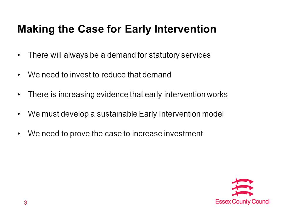 There will always be a demand for statutory services We need to invest to reduce that demand There is increasing evidence that early intervention works We must develop a sustainable Early Intervention model We need to prove the case to increase investment 3 Making the Case for Early Intervention