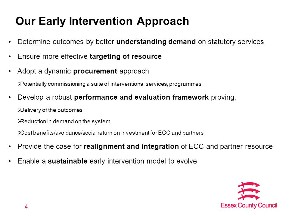Our Early Intervention Approach Determine outcomes by better understanding demand on statutory services Ensure more effective targeting of resource Adopt a dynamic procurement approach  Potentially commissioning a suite of interventions, services, programmes Develop a robust performance and evaluation framework proving;  Delivery of the outcomes  Reduction in demand on the system  Cost benefits/avoidance/social return on investment for ECC and partners Provide the case for realignment and integration of ECC and partner resource Enable a sustainable early intervention model to evolve 4