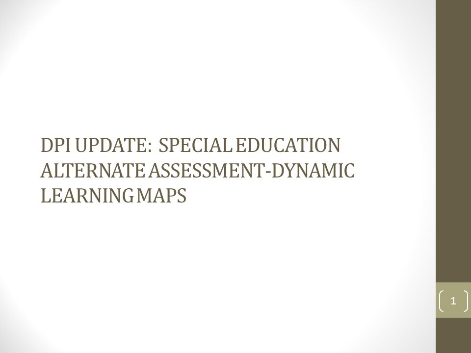 DPI UPDATE: SPECIAL EDUCATION ALTERNATE ASSESSMENT-DYNAMIC LEARNING MAPS 1
