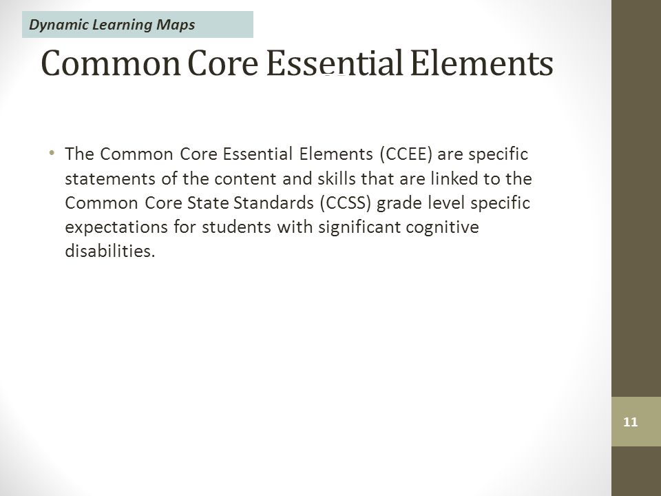 Common Core Essential Elements The Common Core Essential Elements (CCEE) are specific statements of the content and skills that are linked to the Common Core State Standards (CCSS) grade level specific expectations for students with significant cognitive disabilities.