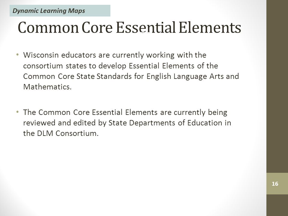 Common Core Essential Elements Wisconsin educators are currently working with the consortium states to develop Essential Elements of the Common Core State Standards for English Language Arts and Mathematics.