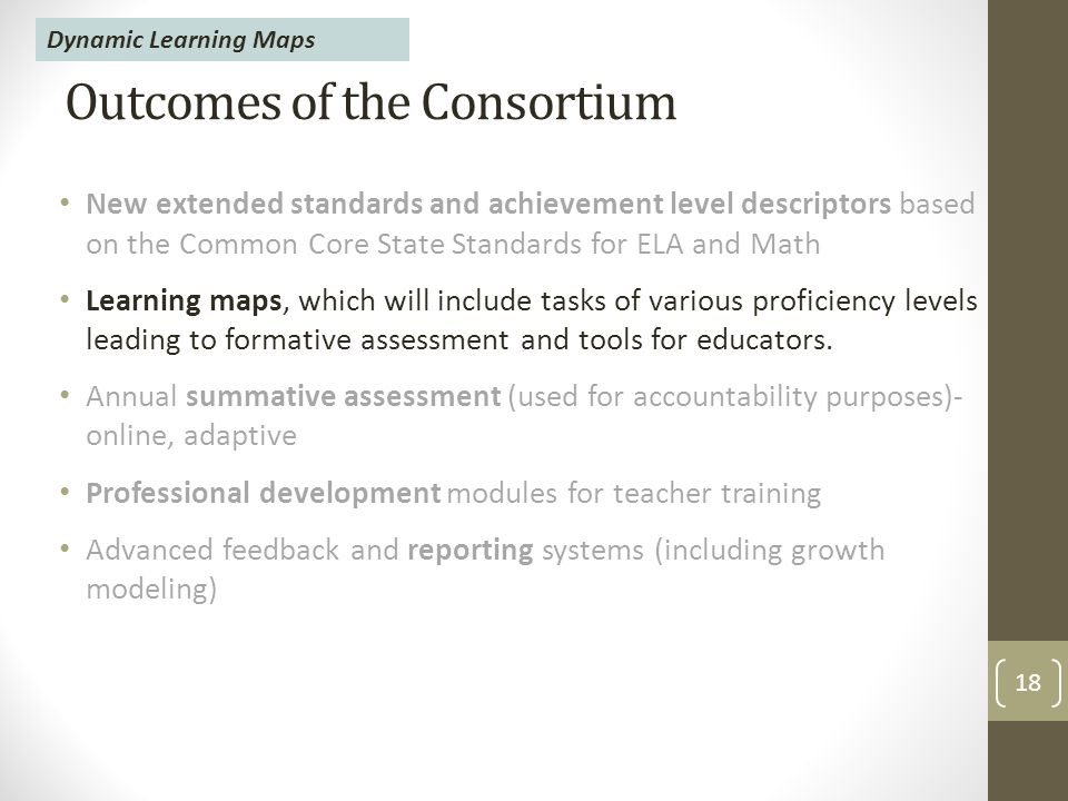 Outcomes of the Consortium New extended standards and achievement level descriptors based on the Common Core State Standards for ELA and Math Learning maps, which will include tasks of various proficiency levels leading to formative assessment and tools for educators.