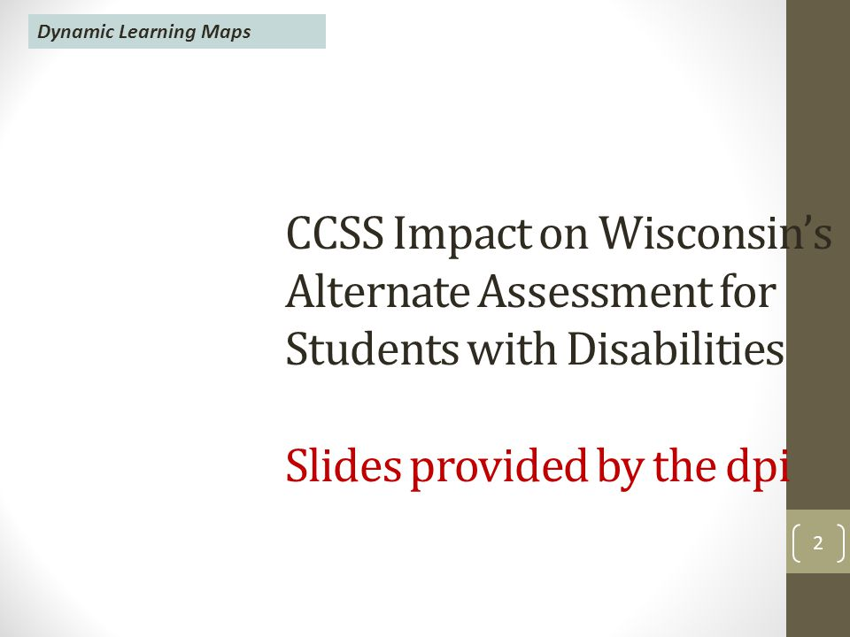 2 CCSS Impact on Wisconsin's Alternate Assessment for Students with Disabilities Slides provided by the dpi Dynamic Learning Maps