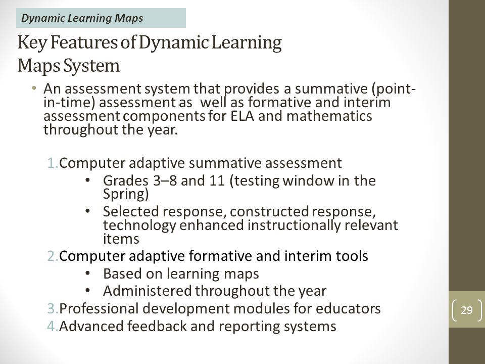 Key Features of Dynamic Learning Maps System An assessment system that provides a summative (point- in-time) assessment as well as formative and interim assessment components for ELA and mathematics throughout the year.