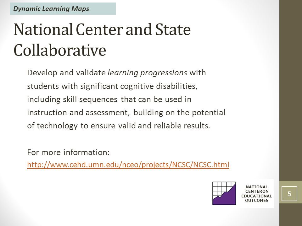 National Center and State Collaborative Develop and validate learning progressions with students with significant cognitive disabilities, including skill sequences that can be used in instruction and assessment, building on the potential of technology to ensure valid and reliable results.