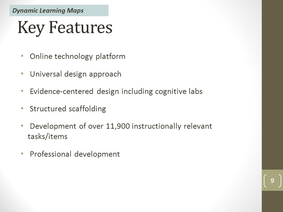 Key Features Online technology platform Universal design approach Evidence-centered design including cognitive labs Structured scaffolding Development of over 11,900 instructionally relevant tasks/items Professional development 9 Dynamic Learning Maps