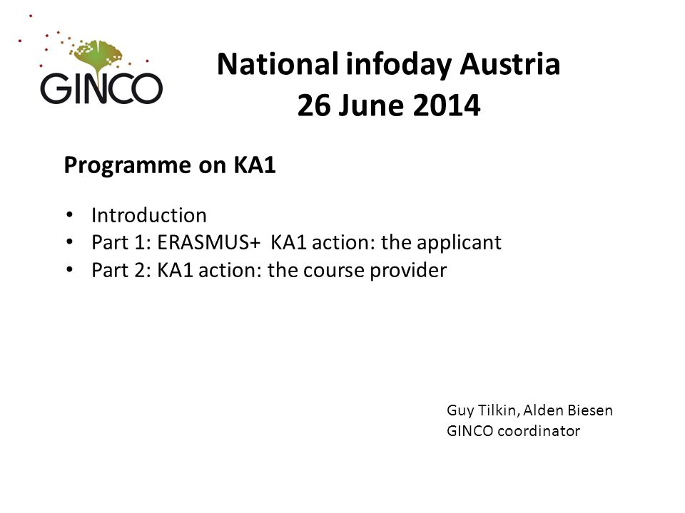 National infoday Austria 26 June 2014 Programme on KA1 Introduction Part 1: ERASMUS+ KA1 action: the applicant Part 2: KA1 action: the course provider Guy Tilkin, Alden Biesen GINCO coordinator