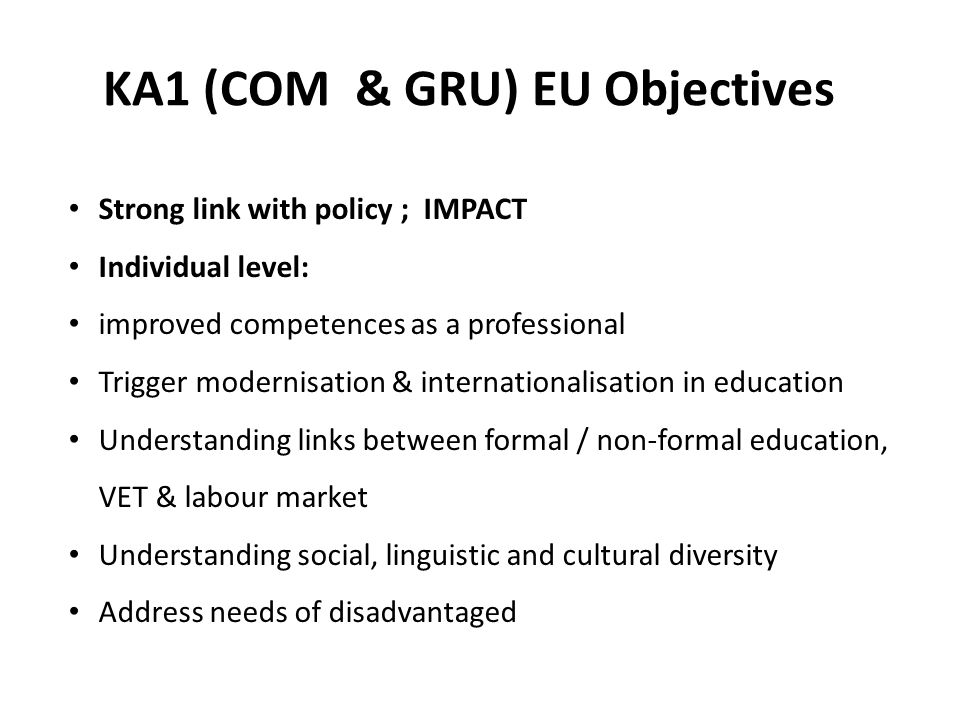 KA1 (COM & GRU) EU Objectives Strong link with policy ; IMPACT Individual level: improved competences as a professional Trigger modernisation & internationalisation in education Understanding links between formal / non-formal education, VET & labour market Understanding social, linguistic and cultural diversity Address needs of disadvantaged