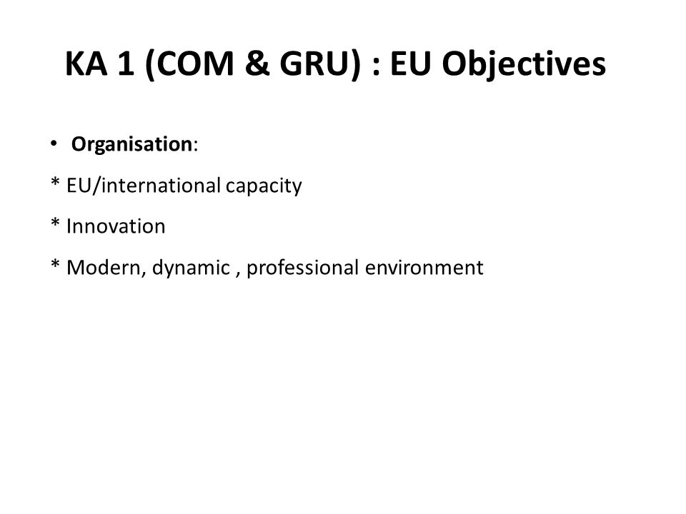 KA 1 (COM & GRU) : EU Objectives Organisation: * EU/international capacity * Innovation * Modern, dynamic, professional environment
