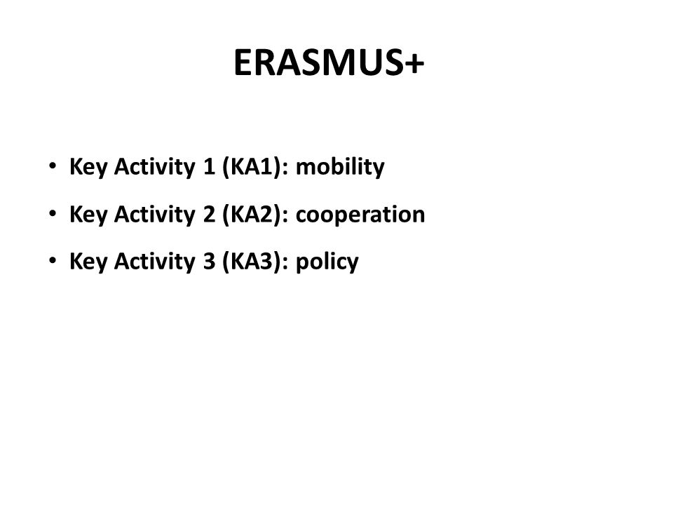ERASMUS+ Key Activity 1 (KA1): mobility Key Activity 2 (KA2): cooperation Key Activity 3 (KA3): policy
