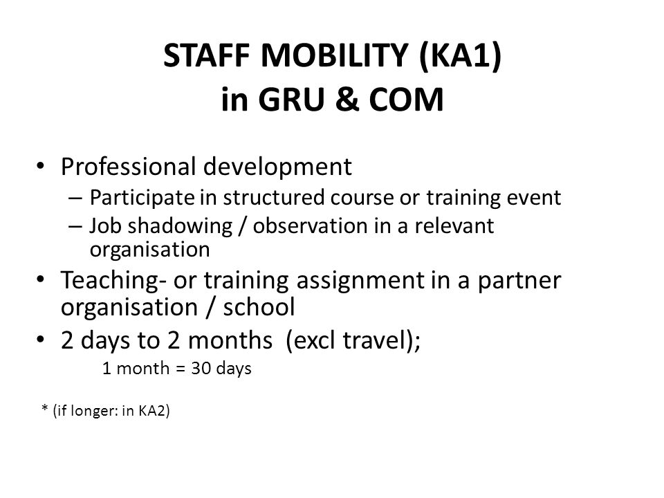 STAFF MOBILITY (KA1) in GRU & COM Professional development – Participate in structured course or training event – Job shadowing / observation in a relevant organisation Teaching- or training assignment in a partner organisation / school 2 days to 2 months (excl travel); 1 month = 30 days * (if longer: in KA2)