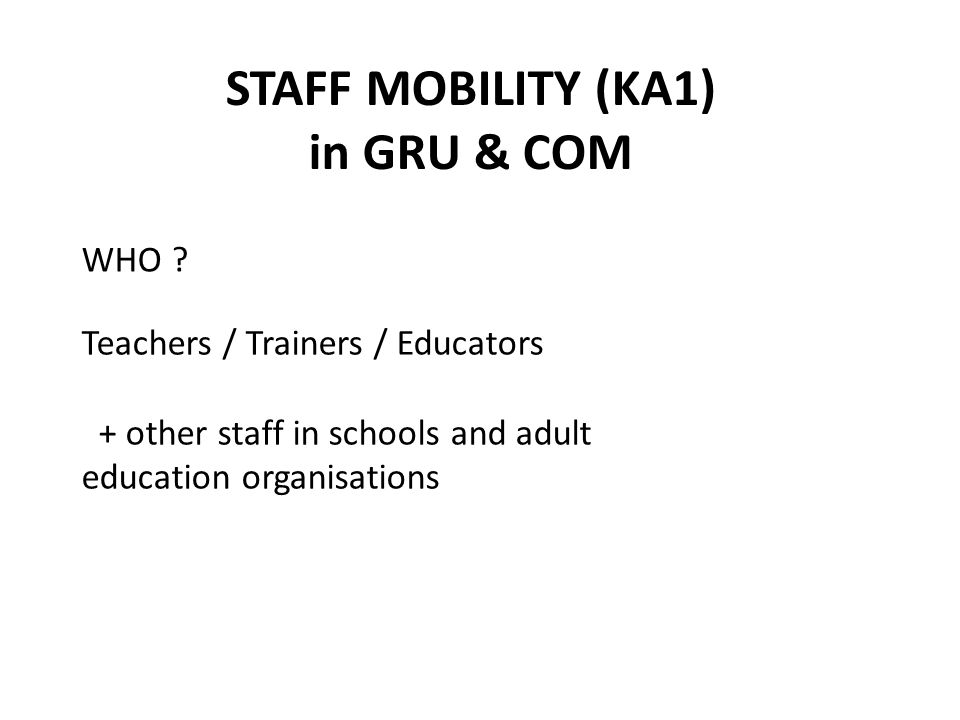 STAFF MOBILITY (KA1) in GRU & COM Teachers / Trainers / Educators + other staff in schools and adult education organisations WHO