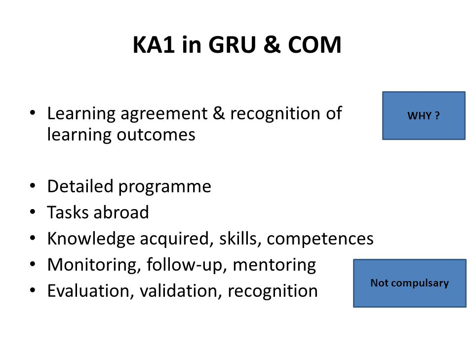 KA1 in GRU & COM Learning agreement & recognition of learning outcomes Detailed programme Tasks abroad Knowledge acquired, skills, competences Monitoring, follow-up, mentoring Evaluation, validation, recognition WHY .