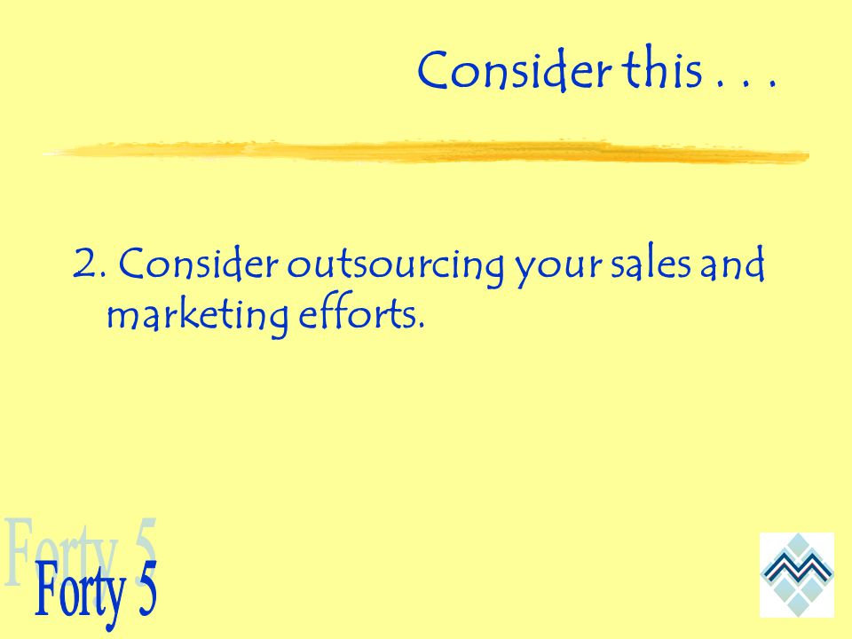 Consider this Consider outsourcing your sales and marketing efforts.