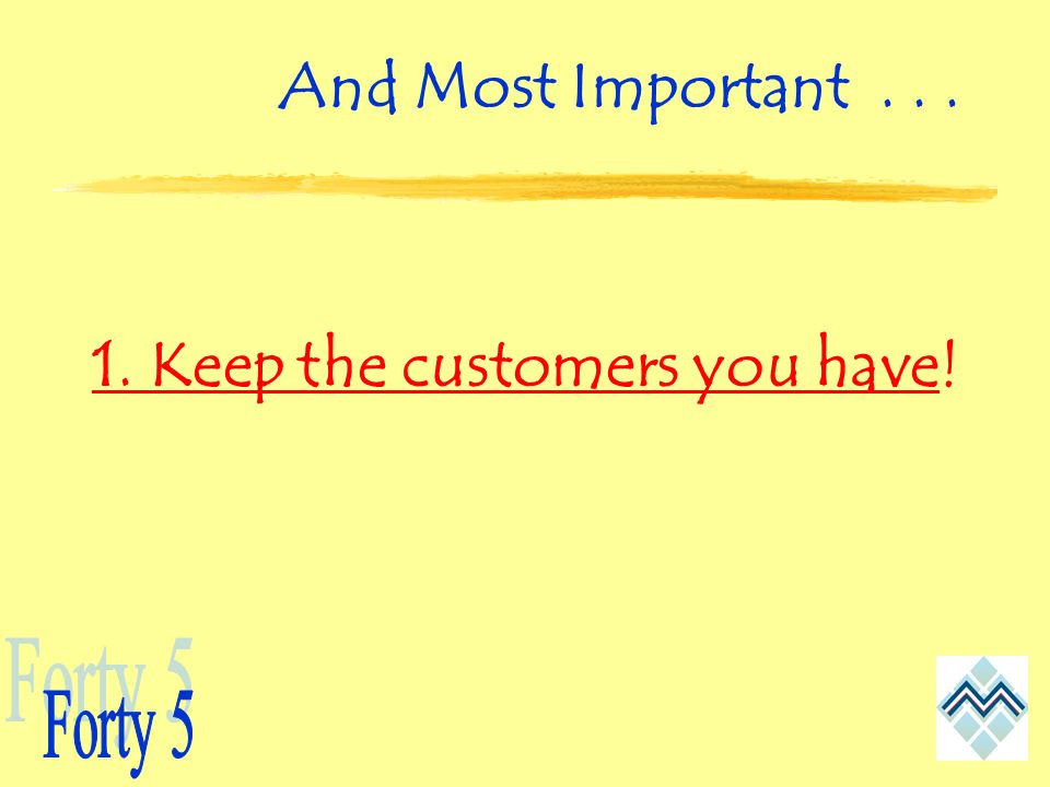 And Most Important Keep the customers you have!