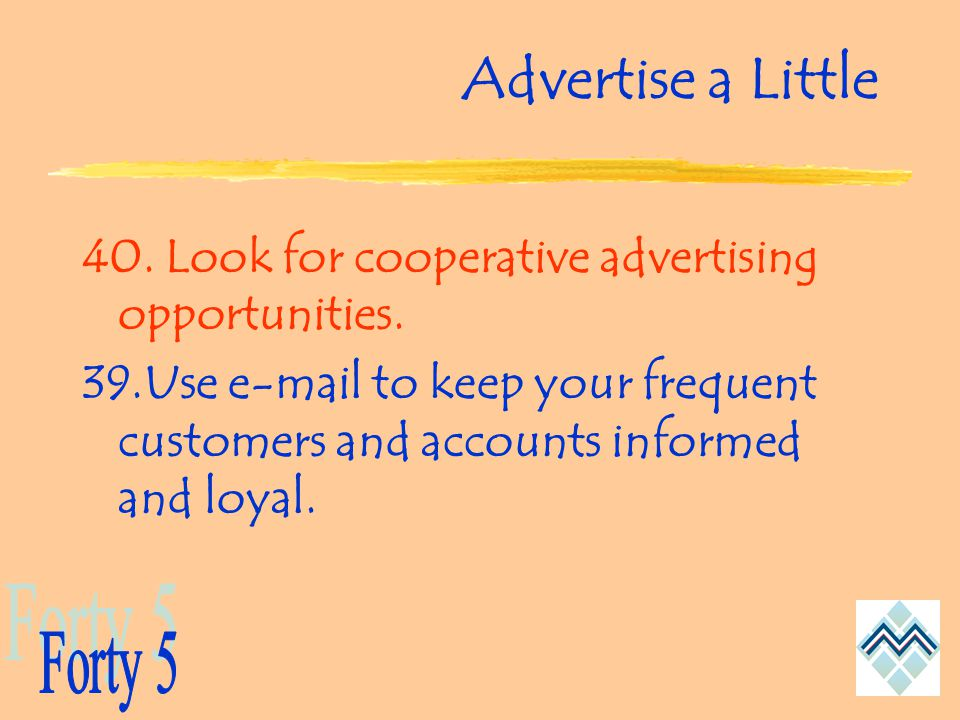 Advertise a Little 40. Look for cooperative advertising opportunities.