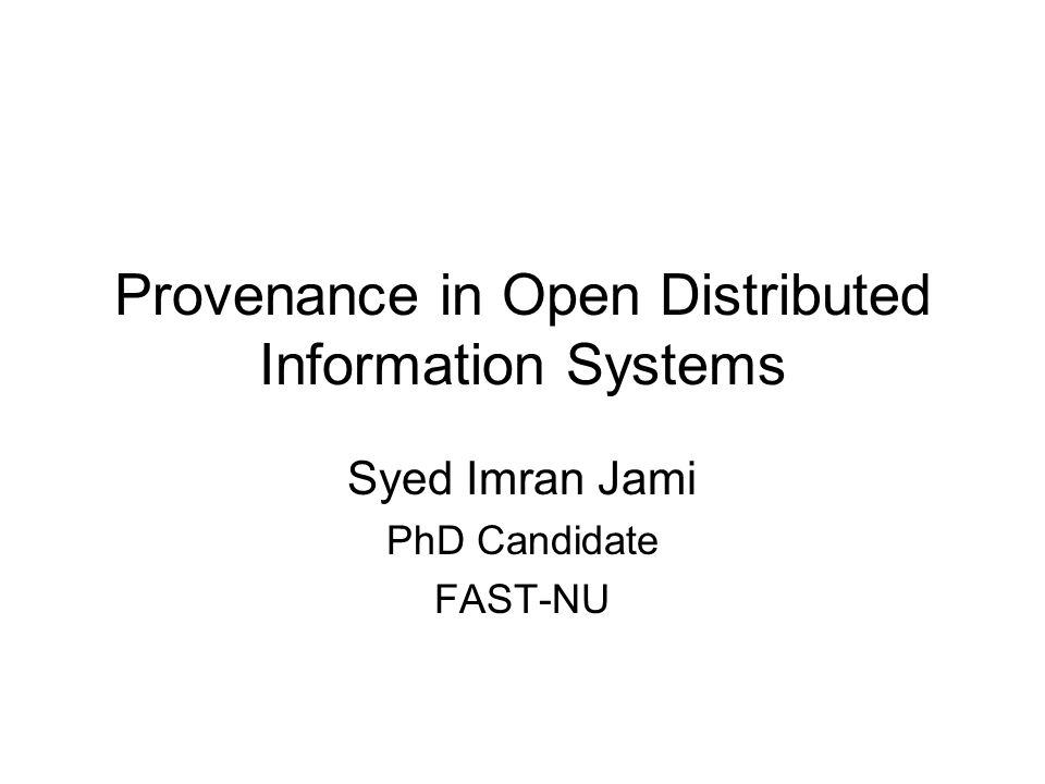 Provenance in Open Distributed Information Systems Syed Imran Jami PhD Candidate FAST-NU