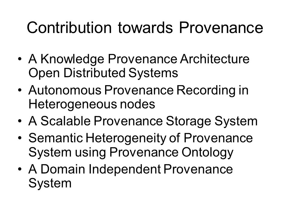 Contribution towards Provenance A Knowledge Provenance Architecture Open Distributed Systems Autonomous Provenance Recording in Heterogeneous nodes A Scalable Provenance Storage System Semantic Heterogeneity of Provenance System using Provenance Ontology A Domain Independent Provenance System