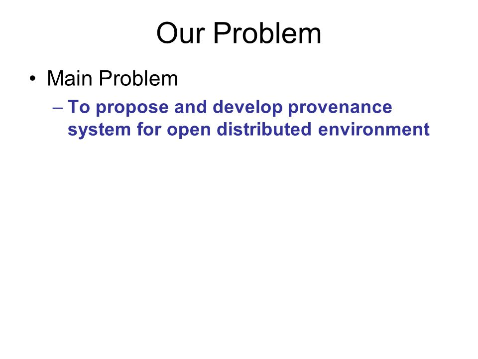 Our Problem Main Problem –To propose and develop provenance system for open distributed environment