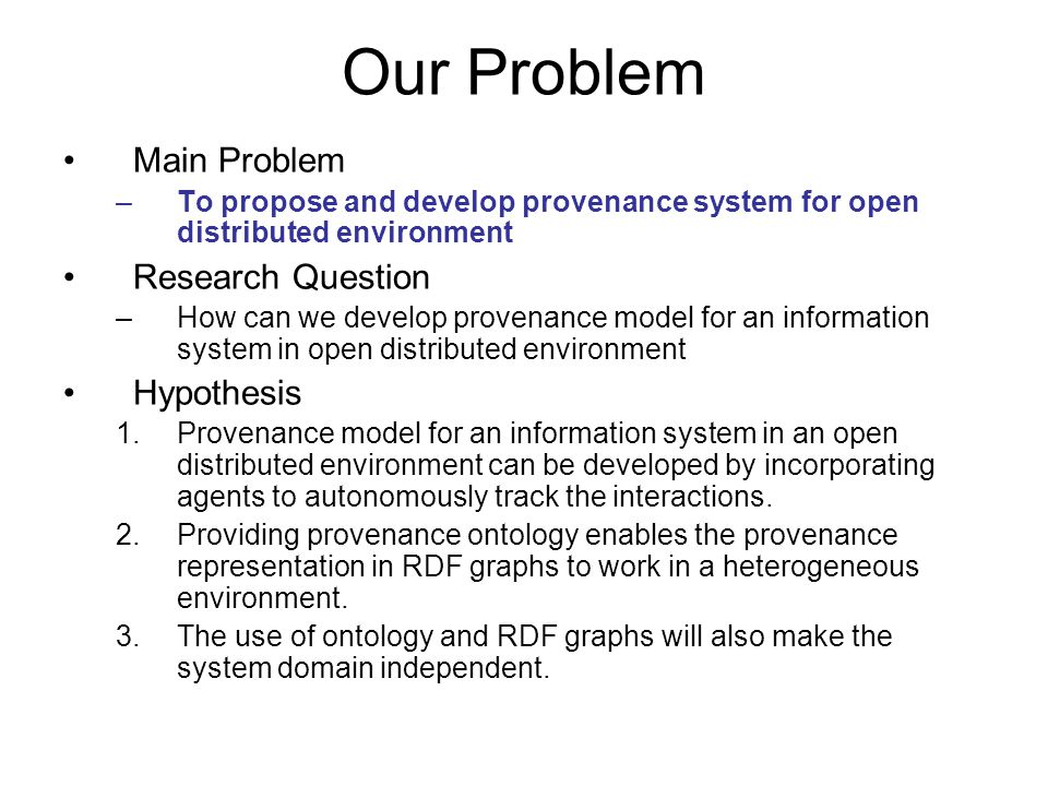 Our Problem Main Problem –To propose and develop provenance system for open distributed environment Research Question –How can we develop provenance model for an information system in open distributed environment Hypothesis 1.Provenance model for an information system in an open distributed environment can be developed by incorporating agents to autonomously track the interactions.