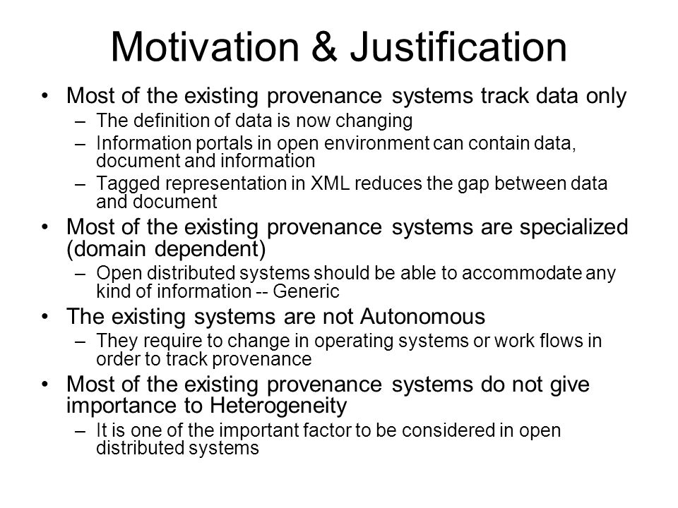 Motivation & Justification Most of the existing provenance systems track data only –The definition of data is now changing –Information portals in open environment can contain data, document and information –Tagged representation in XML reduces the gap between data and document Most of the existing provenance systems are specialized (domain dependent) –Open distributed systems should be able to accommodate any kind of information -- Generic The existing systems are not Autonomous –They require to change in operating systems or work flows in order to track provenance Most of the existing provenance systems do not give importance to Heterogeneity –It is one of the important factor to be considered in open distributed systems