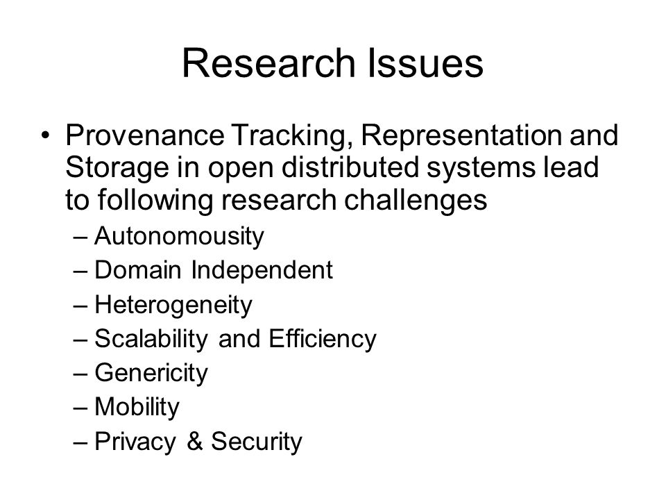 Research Issues Provenance Tracking, Representation and Storage in open distributed systems lead to following research challenges –Autonomousity –Domain Independent –Heterogeneity –Scalability and Efficiency –Genericity –Mobility –Privacy & Security