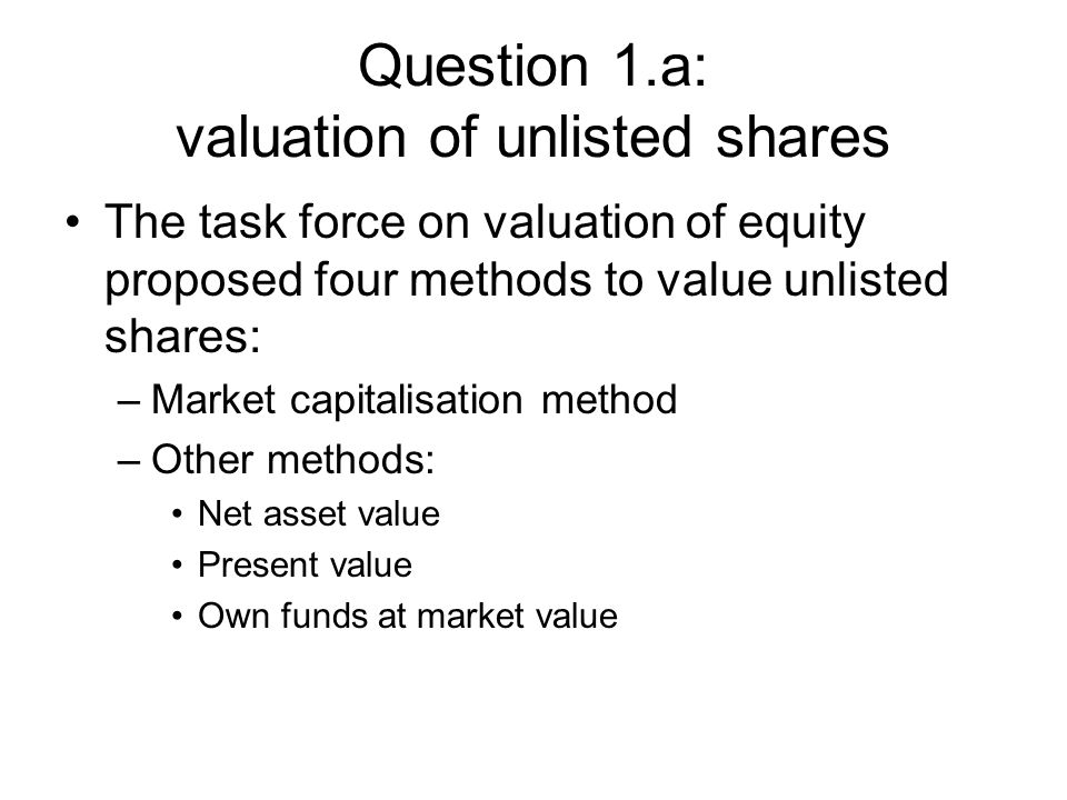 Question 1.a: valuation of unlisted shares The task force on valuation of equity proposed four methods to value unlisted shares: –Market capitalisation method –Other methods: Net asset value Present value Own funds at market value