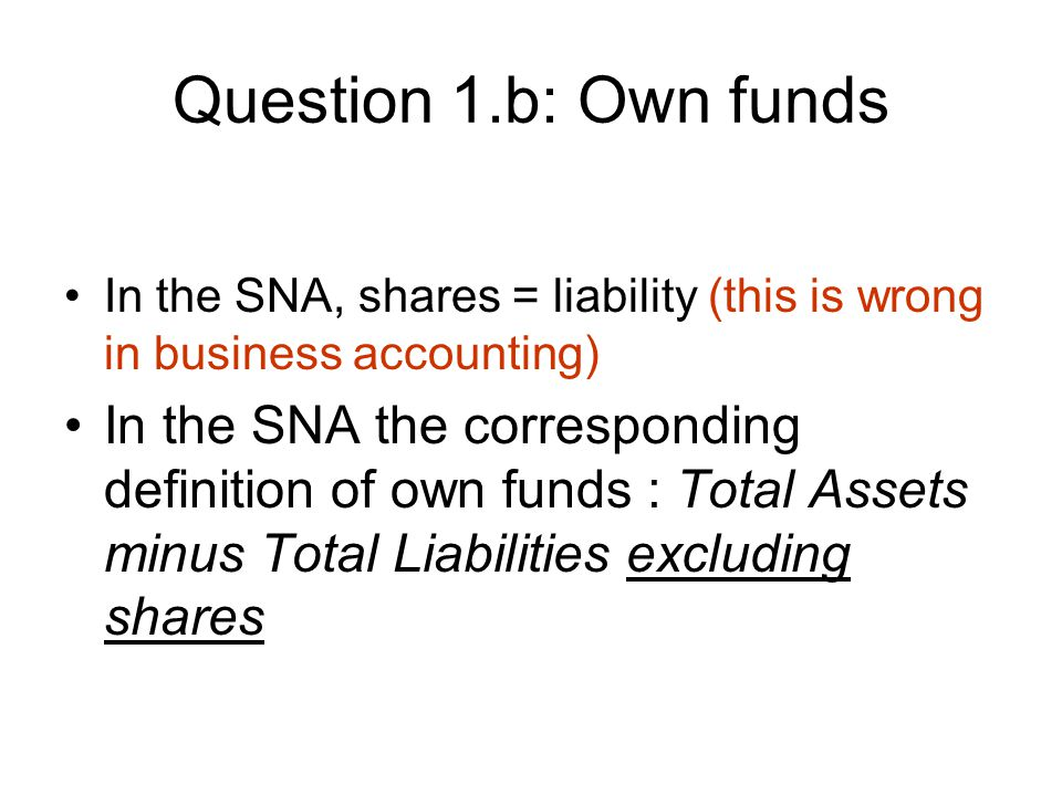 Question 1.b: Own funds In the SNA, shares = liability (this is wrong in business accounting) In the SNA the corresponding definition of own funds : Total Assets minus Total Liabilities excluding shares