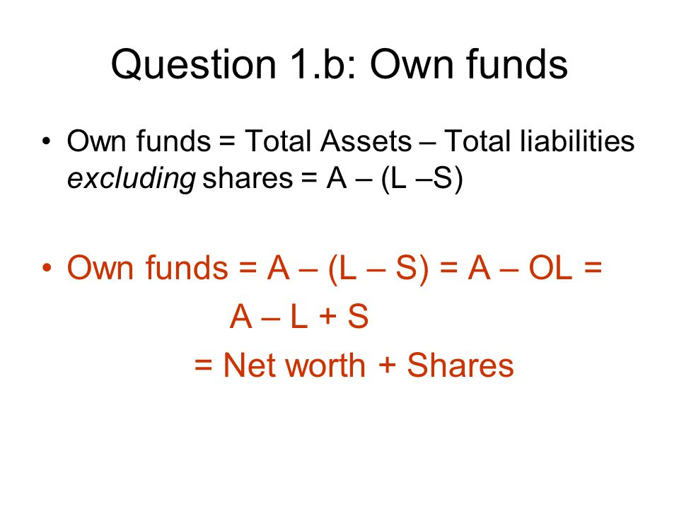 Question 1.b: Own funds Own funds = Total Assets – Total liabilities excluding shares = A – (L –S) Own funds = A – (L – S) = A – OL = A – L + S = Net worth + Shares
