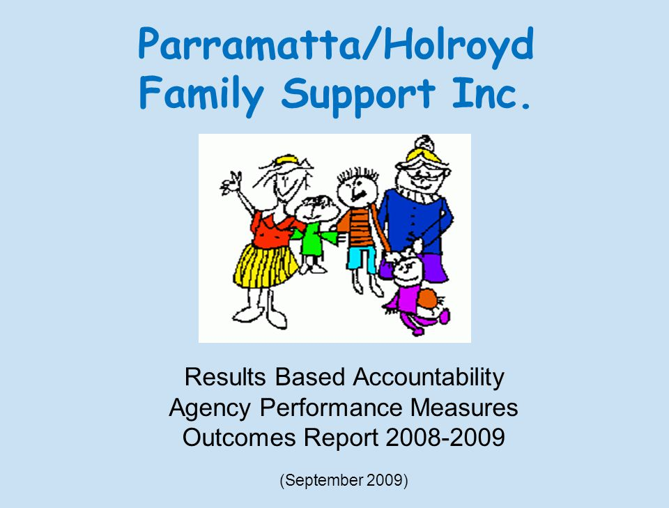 Results Based Accountability Agency Performance Measures Outcomes Report (September 2009) Parramatta/Holroyd Family Support Inc.